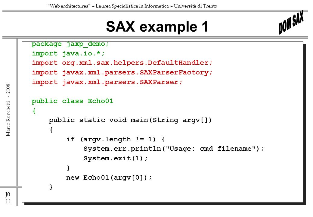 J0 11 Marco Ronchetti - Web architectures – Laurea Specialistica in Informatica – Università di Trento package jaxp_demo; import java.io.*; import org.xml.sax.helpers.DefaultHandler; import javax.xml.parsers.SAXParserFactory; import javax.xml.parsers.SAXParser; public class Echo01 { public static void main(String argv[]) { if (argv.length != 1) { System.err.println( Usage: cmd filename ); System.exit(1); } new Echo01(argv[0]); } SAX example 1