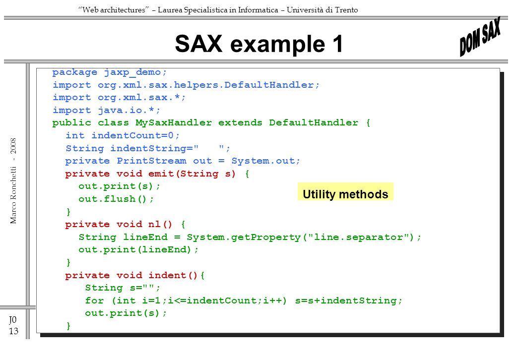J0 13 Marco Ronchetti - Web architectures – Laurea Specialistica in Informatica – Università di Trento package jaxp_demo; import org.xml.sax.helpers.DefaultHandler; import org.xml.sax.*; import java.io.*; public class MySaxHandler extends DefaultHandler { int indentCount=0; String indentString= ; private PrintStream out = System.out; private void emit(String s) { out.print(s); out.flush(); } private void nl() { String lineEnd = System.getProperty( line.separator ); out.print(lineEnd); } private void indent(){ String s= ; for (int i=1;i<=indentCount;i++) s=s+indentString; out.print(s); } SAX example 1 Utility methods