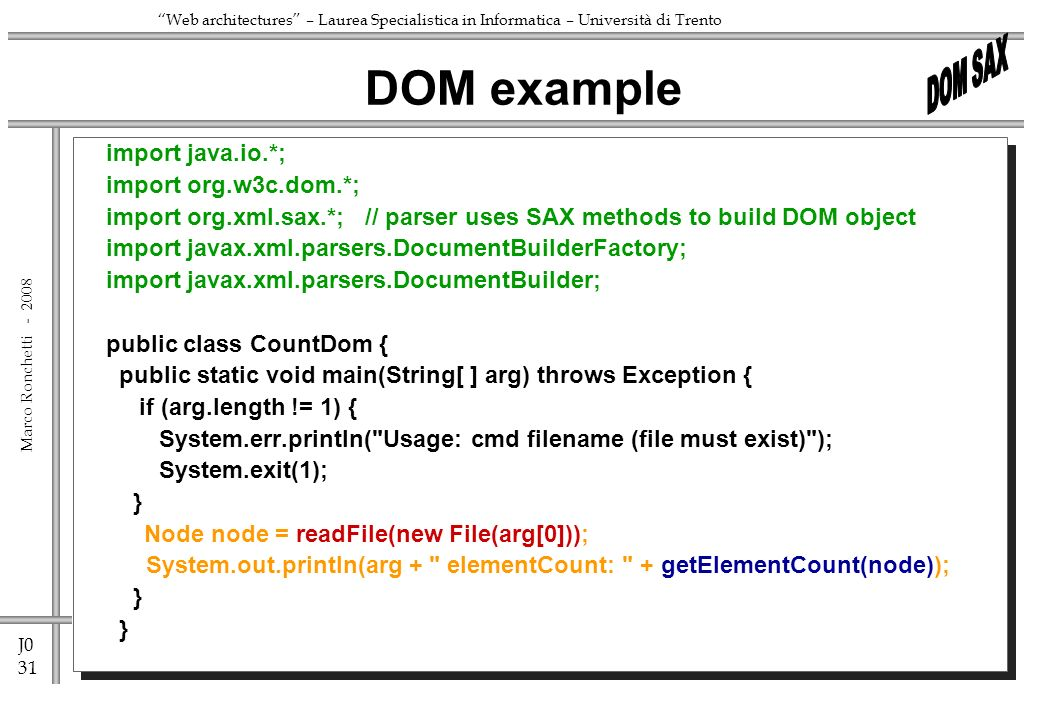 J0 31 Marco Ronchetti - Web architectures – Laurea Specialistica in Informatica – Università di Trento import java.io.*; import org.w3c.dom.*; import org.xml.sax.*; // parser uses SAX methods to build DOM object import javax.xml.parsers.DocumentBuilderFactory; import javax.xml.parsers.DocumentBuilder; public class CountDom { public static void main(String[ ] arg) throws Exception { if (arg.length != 1) { System.err.println( Usage: cmd filename (file must exist) ); System.exit(1); } Node node = readFile(new File(arg[0])); System.out.println(arg + elementCount: + getElementCount(node)); } DOM example