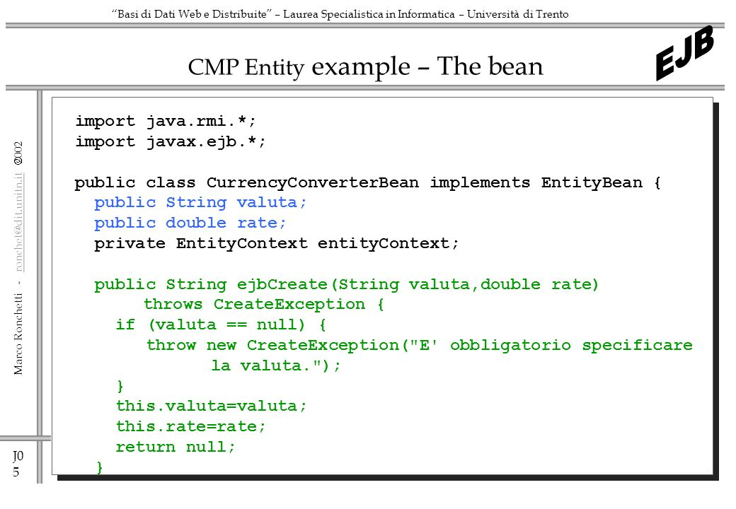 J0 5 Marco Ronchetti -  Basi di Dati Web e Distribuite – Laurea Specialistica in Informatica – Università di Trento CMP Entity example – The bean import java.rmi.*; import javax.ejb.*; public class CurrencyConverterBean implements EntityBean { public String valuta; public double rate; private EntityContext entityContext; public String ejbCreate(String valuta,double rate) throws CreateException { if (valuta == null) { throw new CreateException( E obbligatorio specificare la valuta. ); } this.valuta=valuta; this.rate=rate; return null; }
