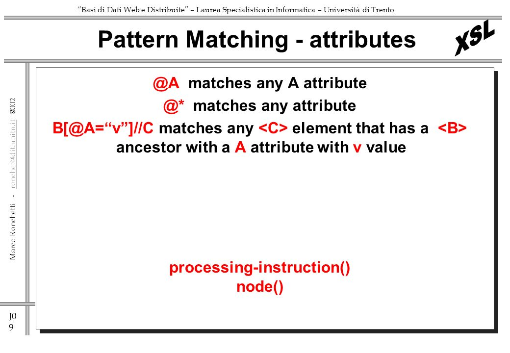 J0 9 Marco Ronchetti -  Basi di Dati Web e Distribuite – Laurea Specialistica in Informatica – Università di matches any A matches any attribute matches any element that has a ancestor with a A attribute with v value processing-instruction() node() Pattern Matching - attributes
