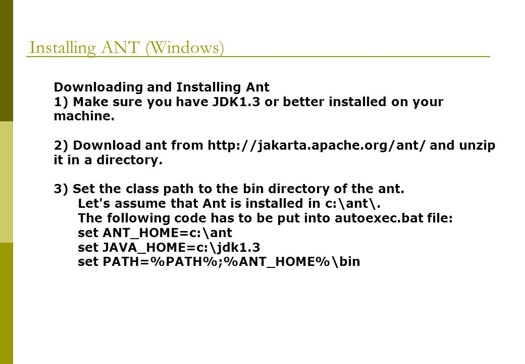 Installing ANT (Windows) Downloading and Installing Ant 1) Make sure you have JDK1.3 or better installed on your machine.