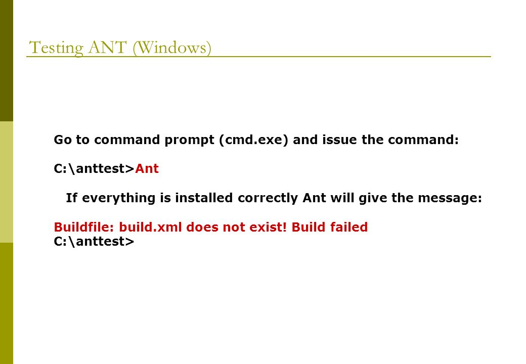 Testing ANT (Windows) Go to command prompt (cmd.exe) and issue the command: C:\anttest>Ant If everything is installed correctly Ant will give the message: Buildfile: build.xml does not exist.