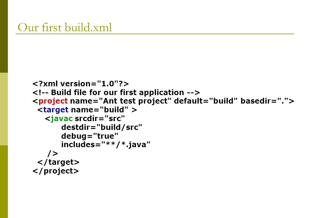 Our first build.xml <javac srcdir= src destdir= build/src debug= true includes= **/*.java />