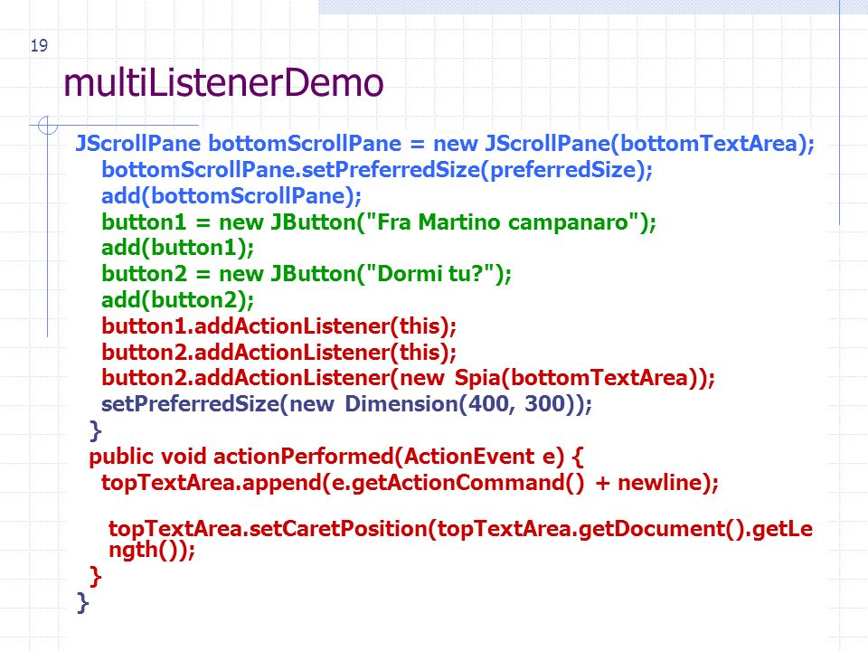 19 multiListenerDemo JScrollPane bottomScrollPane = new JScrollPane(bottomTextArea); bottomScrollPane.setPreferredSize(preferredSize); add(bottomScrollPane); button1 = new JButton( Fra Martino campanaro ); add(button1); button2 = new JButton( Dormi tu ); add(button2); button1.addActionListener(this); button2.addActionListener(this); button2.addActionListener(new Spia(bottomTextArea)); setPreferredSize(new Dimension(400, 300)); } public void actionPerformed(ActionEvent e) { topTextArea.append(e.getActionCommand() + newline); topTextArea.setCaretPosition(topTextArea.getDocument().getLe ngth()); }