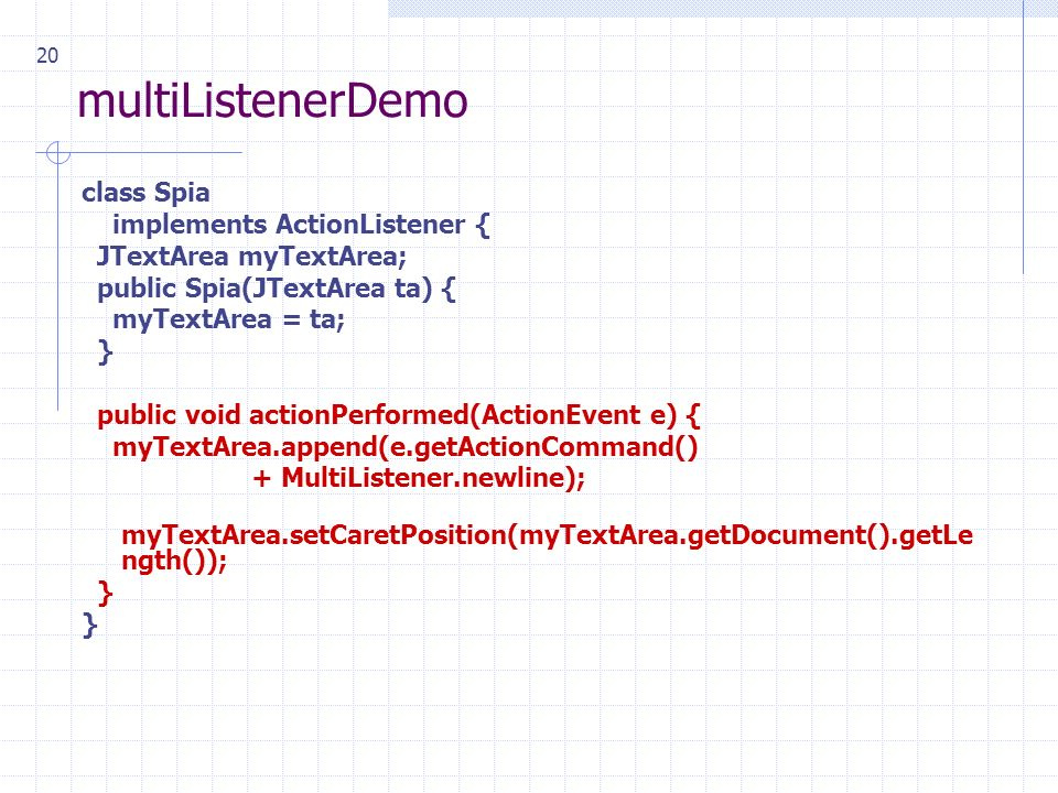 20 multiListenerDemo class Spia implements ActionListener { JTextArea myTextArea; public Spia(JTextArea ta) { myTextArea = ta; } public void actionPerformed(ActionEvent e) { myTextArea.append(e.getActionCommand() + MultiListener.newline); myTextArea.setCaretPosition(myTextArea.getDocument().getLe ngth()); }
