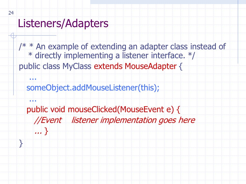 24 Listeners/Adapters /* * An example of extending an adapter class instead of * directly implementing a listener interface.