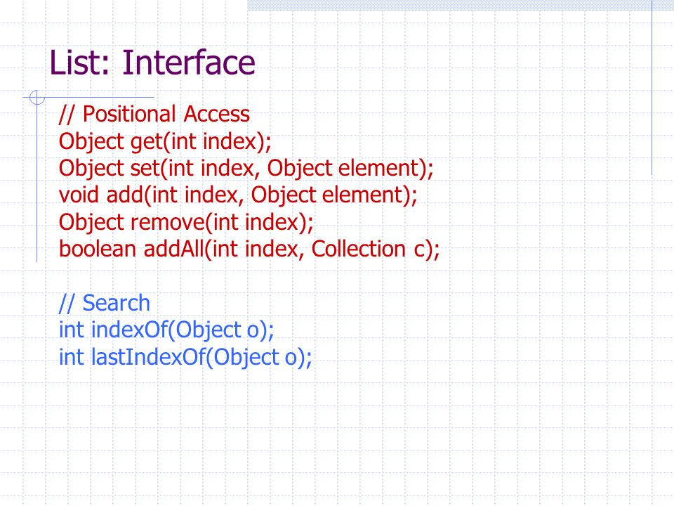List: Interface // Positional Access Object get(int index); Object set(int index, Object element); void add(int index, Object element); Object remove(int index); boolean addAll(int index, Collection c); // Search int indexOf(Object o); int lastIndexOf(Object o);