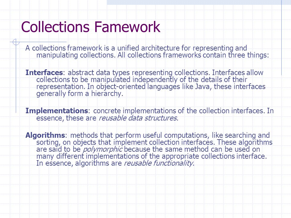 Collections Famework A collections framework is a unified architecture for representing and manipulating collections.