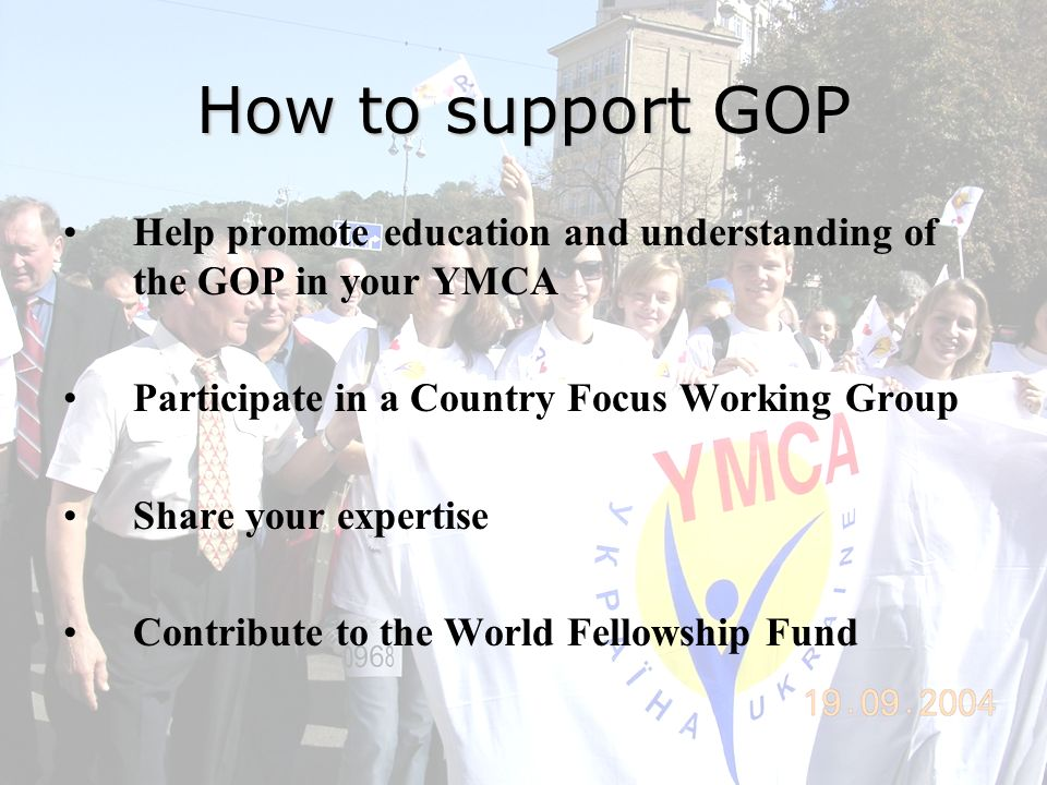 How to support GOP Help promote education and understanding of the GOP in your YMCA Participate in a Country Focus Working Group Share your expertise Contribute to the World Fellowship Fund