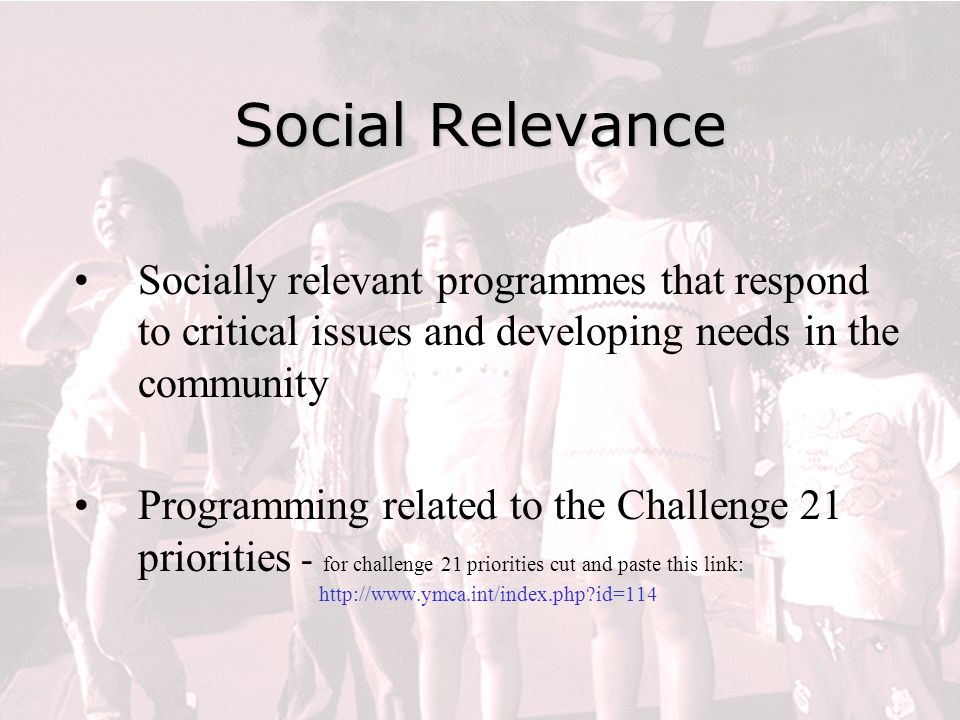 Social Relevance Socially relevant programmes that respond to critical issues and developing needs in the community Programming related to the Challenge 21 priorities - for challenge 21 priorities cut and paste this link: http://www.ymca.int/index.php id=114