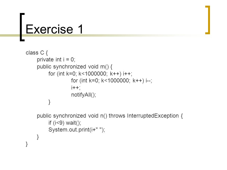 Exercise 1 class C { private int i = 0; public synchronized void m() { for (int k=0; k< ; k++) i++; for (int k=0; k< ; k++) i--; i++; notifyAll(); } public synchronized void n() throws InterruptedException { if (i<9) wait(); System.out.print(i+ ); }