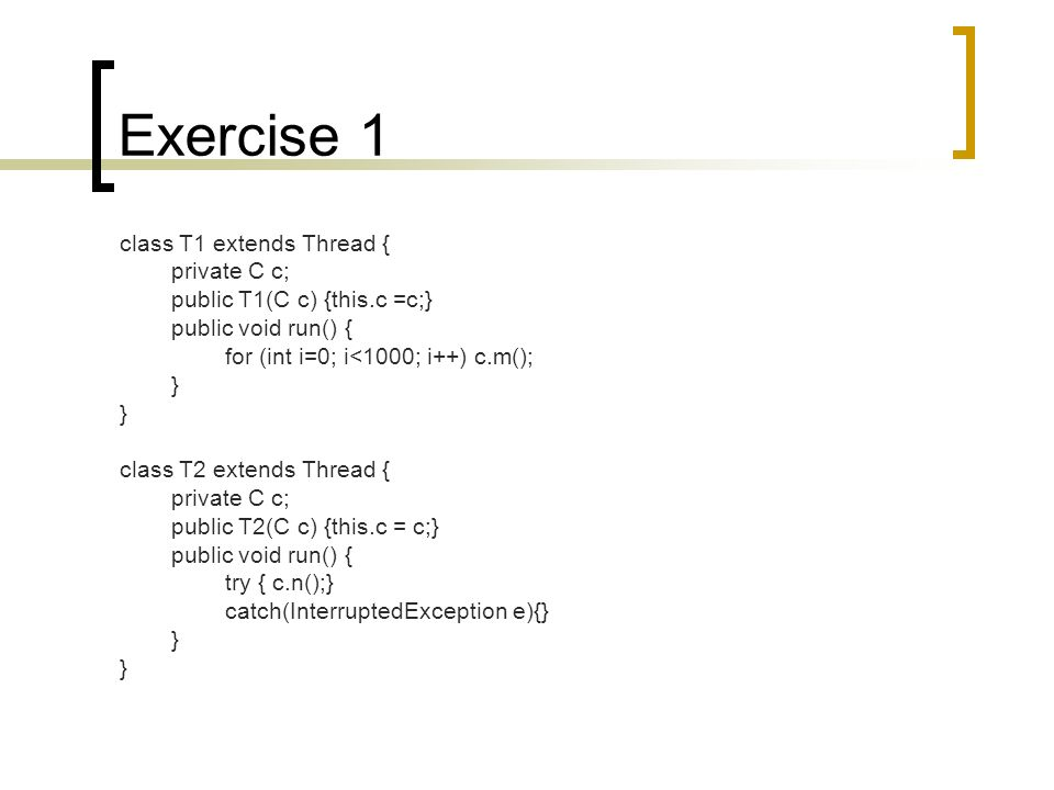 Exercise 1 class T1 extends Thread { private C c; public T1(C c) {this.c =c;} public void run() { for (int i=0; i<1000; i++) c.m(); } class T2 extends Thread { private C c; public T2(C c) {this.c = c;} public void run() { try { c.n();} catch(InterruptedException e){} }