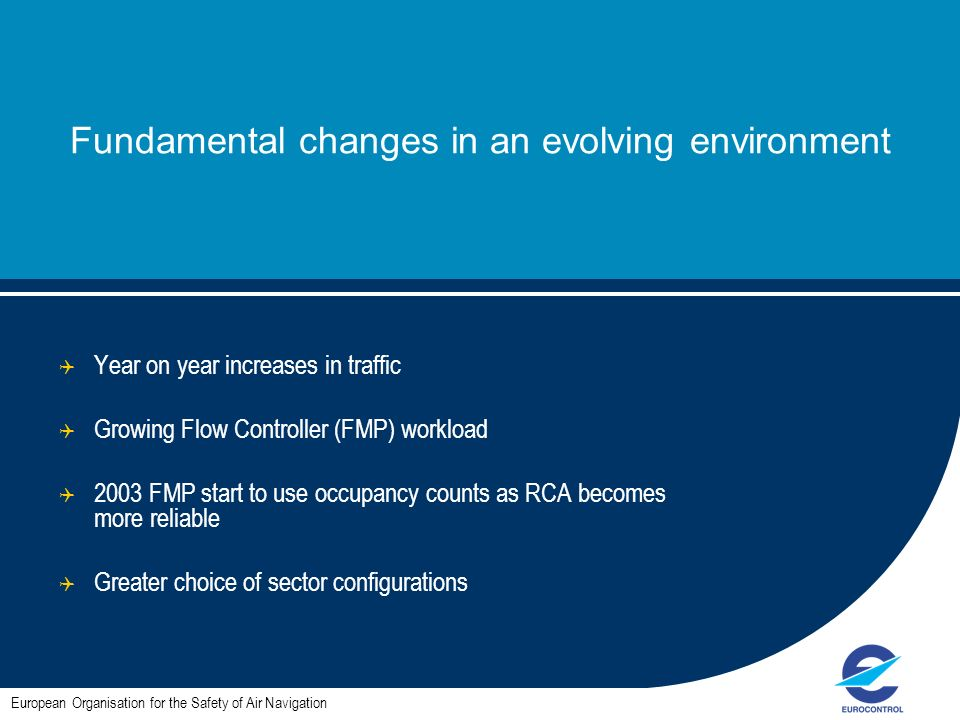 Fundamental changes in an evolving environment Year on year increases in traffic Growing Flow Controller (FMP) workload 2003 FMP start to use occupancy counts as RCA becomes more reliable Greater choice of sector configurations European Organisation for the Safety of Air Navigation