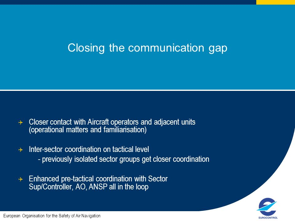 Closing the communication gap Closer contact with Aircraft operators and adjacent units (operational matters and familiarisation) Inter-sector coordination on tactical level - previously isolated sector groups get closer coordination Enhanced pre-tactical coordination with Sector Sup/Controller, AO, ANSP all in the loop European Organisation for the Safety of Air Navigation