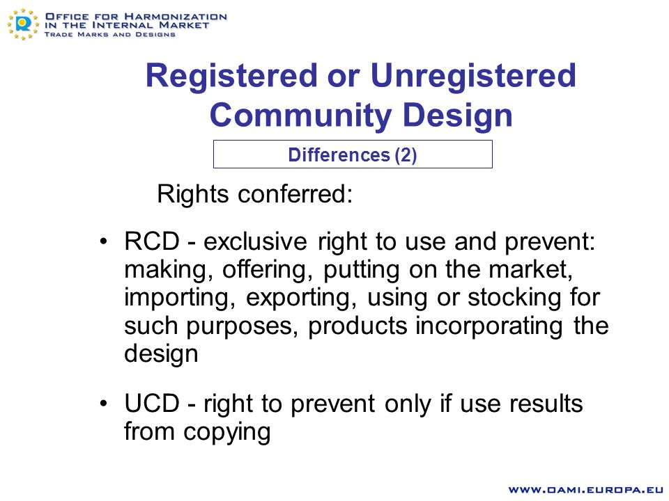 Registered or Unregistered Community Design Birth of right –RCD application for registration –UCD making available to the public within the Community Term of protection –RCD 5 years renewable 4 times –UCD 3 years from disclosure Differences (1) Max.