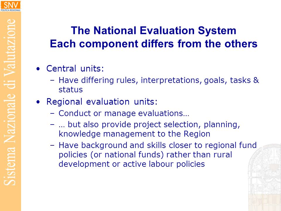 The National Evaluation System Each component differs from the others Central units: –Have differing rules, interpretations, goals, tasks & status Regional evaluation units: –Conduct or manage evaluations… –… but also provide project selection, planning, knowledge management to the Region –Have background and skills closer to regional fund policies (or national funds) rather than rural development or active labour policies