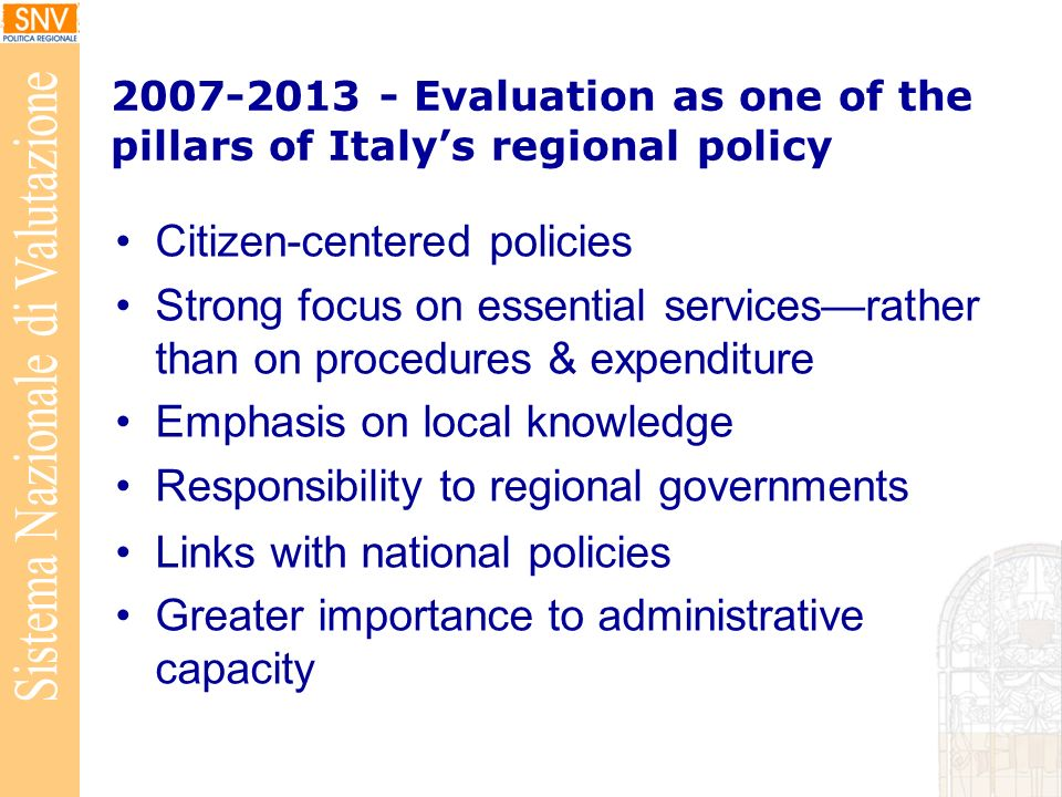 Evaluation as one of the pillars of Italys regional policy Citizen-centered policies Strong focus on essential servicesrather than on procedures & expenditure Emphasis on local knowledge Responsibility to regional governments Links with national policies Greater importance to administrative capacity