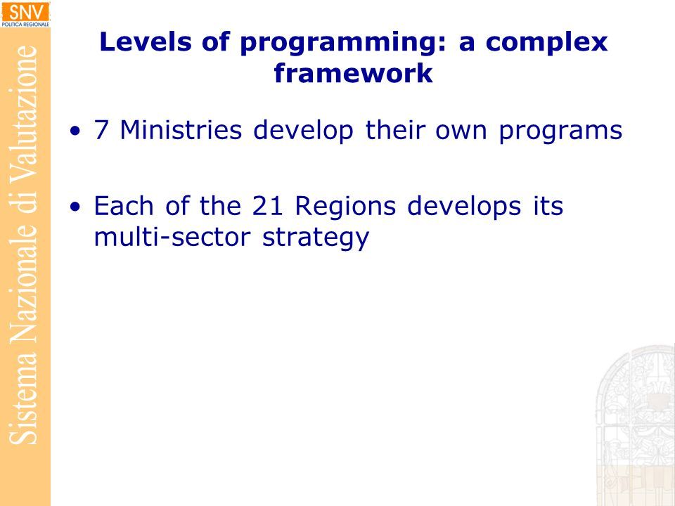 Levels of programming: a complex framework 7 Ministries develop their own programs Each of the 21 Regions develops its multi-sector strategy