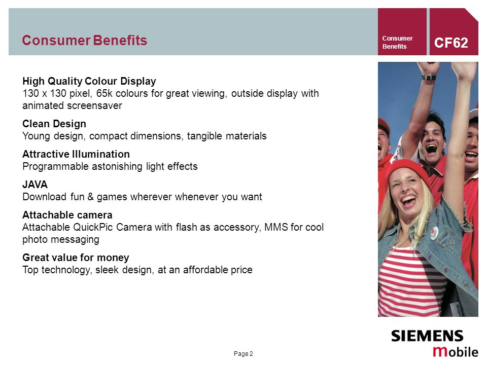 Page 2 Consumer Benefits High Quality Colour Display 130 x 130 pixel, 65k colours for great viewing, outside display with animated screensaver Clean Design Young design, compact dimensions, tangible materials Attractive Illumination Programmable astonishing light effects JAVA Download fun & games wherever whenever you want Attachable camera Attachable QuickPic Camera with flash as accessory, MMS for cool photo messaging Great value for money Top technology, sleek design, at an affordable price CF62 Consumer Benefits
