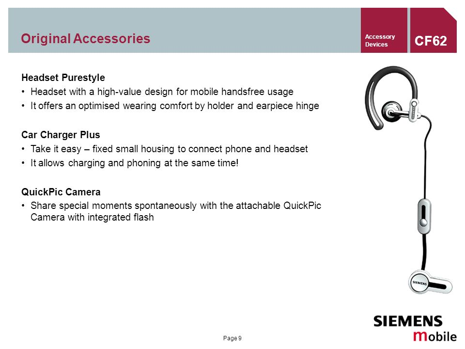 Page 9 Original Accessories Headset Purestyle Headset with a high-value design for mobile handsfree usage It offers an optimised wearing comfort by holder and earpiece hinge Car Charger Plus Take it easy – fixed small housing to connect phone and headset It allows charging and phoning at the same time.