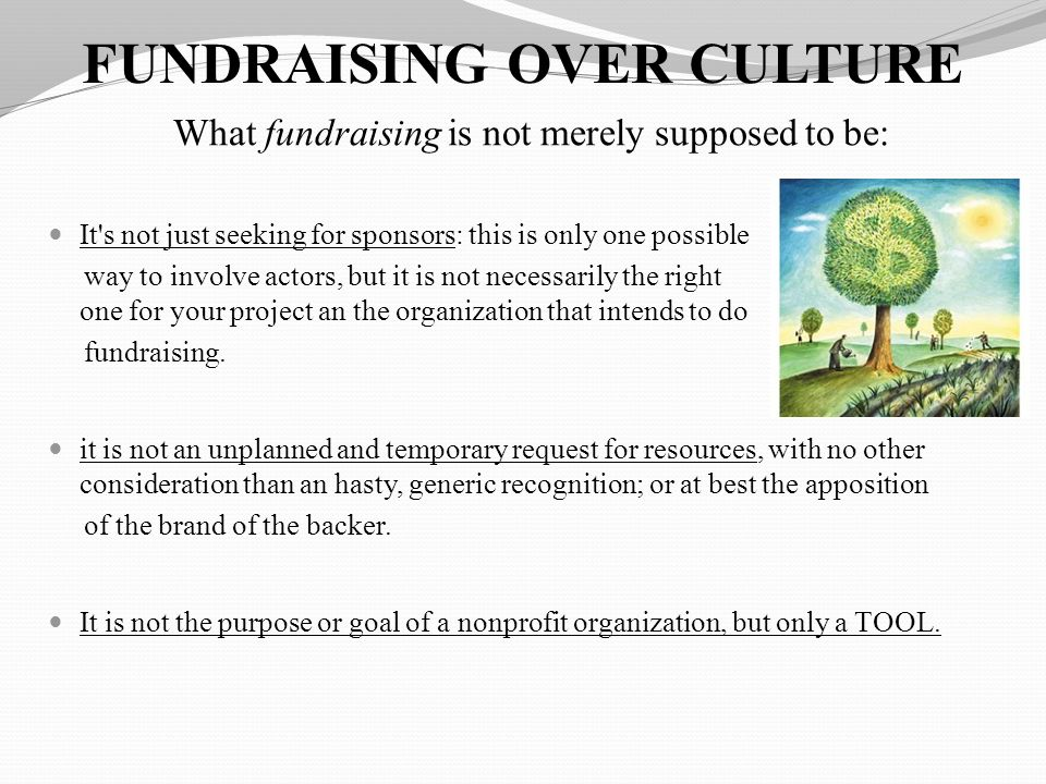 FUNDRAISING OVER CULTURE What fundraising is not merely supposed to be: It s not just seeking for sponsors: this is only one possible way to involve actors, but it is not necessarily the right one for your project an the organization that intends to do fundraising.