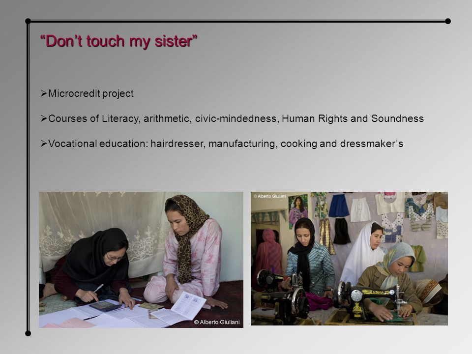 Dont touch my sister Microcredit project Courses of Literacy, arithmetic, civic-mindedness, Human Rights and Soundness Vocational education: hairdresser, manufacturing, cooking and dressmakers