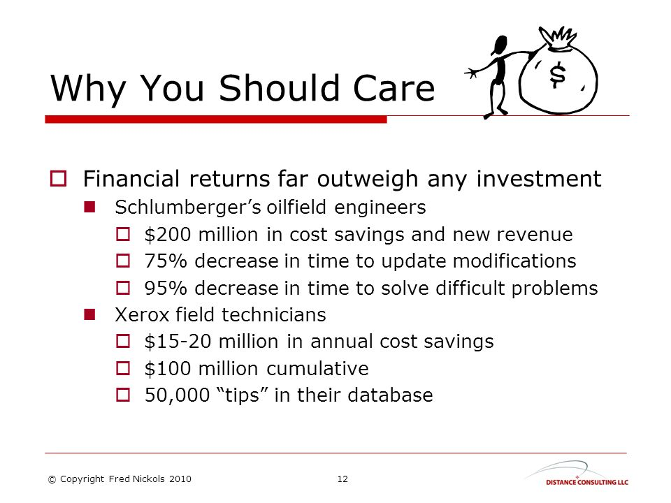 Why You Should Care Financial returns far outweigh any investment Schlumbergers oilfield engineers $200 million in cost savings and new revenue 75% decrease in time to update modifications 95% decrease in time to solve difficult problems Xerox field technicians $15-20 million in annual cost savings $100 million cumulative 50,000 tips in their database 12© Copyright Fred Nickols 2010