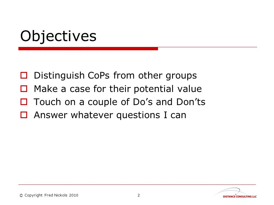 Objectives Distinguish CoPs from other groups Make a case for their potential value Touch on a couple of Dos and Donts Answer whatever questions I can 2© Copyright Fred Nickols 2010