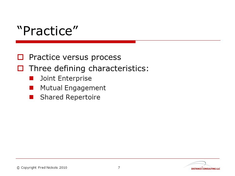 Practice Practice versus process Three defining characteristics: Joint Enterprise Mutual Engagement Shared Repertoire 7© Copyright Fred Nickols 2010