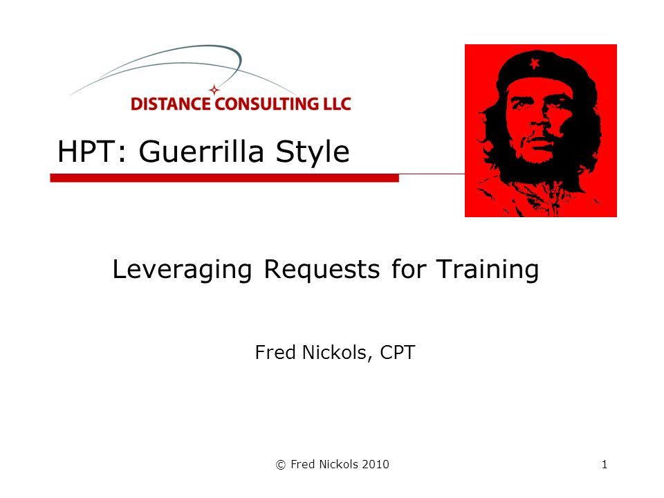 © Fred Nickols 2010 HPT: Guerrilla Style Leveraging Requests for Training Fred Nickols, CPT 1
