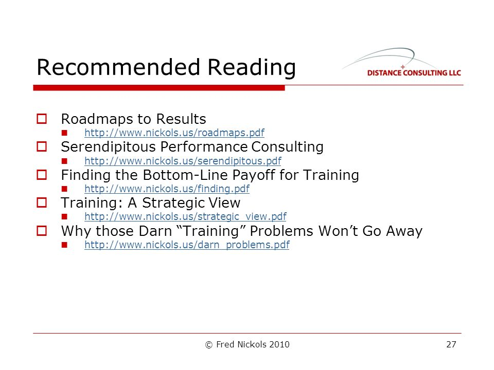 © Fred Nickols 2010 Recommended Reading Roadmaps to Results   Serendipitous Performance Consulting   Finding the Bottom-Line Payoff for Training   Training: A Strategic View   Why those Darn Training Problems Wont Go Away   27