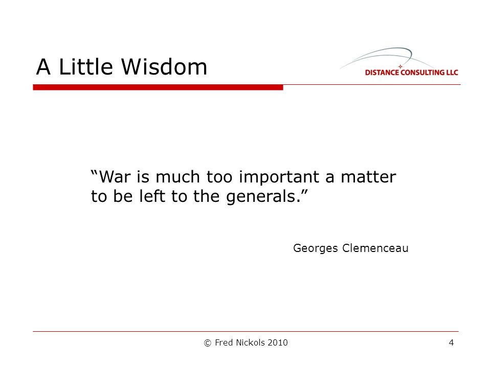 © Fred Nickols 2010 A Little Wisdom War is much too important a matter to be left to the generals.