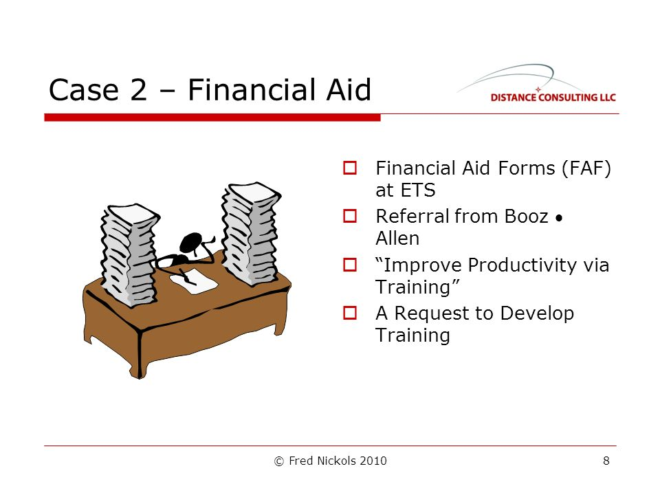 © Fred Nickols 2010 Case 2 – Financial Aid Financial Aid Forms (FAF) at ETS Referral from Booz Allen Improve Productivity via Training A Request to Develop Training 8