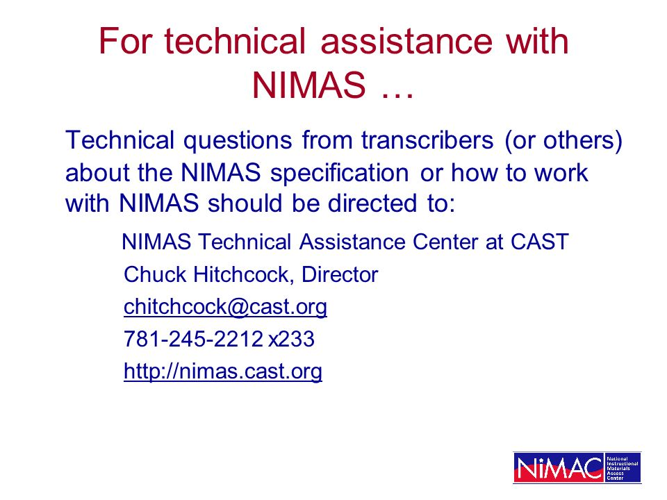 For technical assistance with NIMAS … Technical questions from transcribers (or others) about the NIMAS specification or how to work with NIMAS should be directed to: NIMAS Technical Assistance Center at CAST Chuck Hitchcock, Director x233