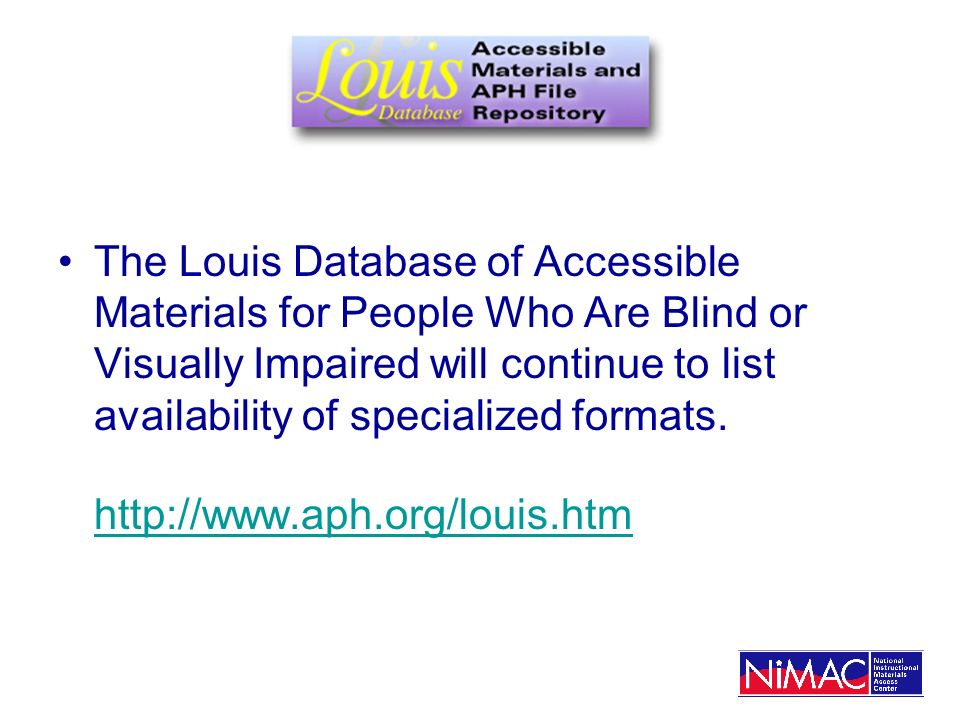 x The Louis Database of Accessible Materials for People Who Are Blind or Visually Impaired will continue to list availability of specialized formats.