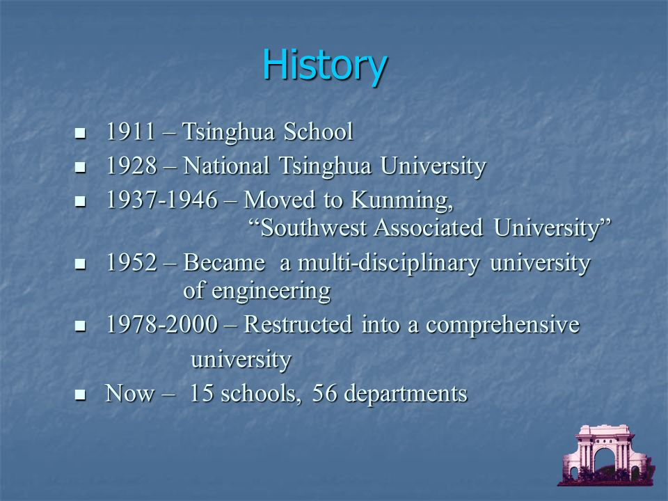 1911 – Tsinghua School 1911 – Tsinghua School 1928 – National Tsinghua University 1928 – National Tsinghua University – Moved to Kunming, Southwest Associated University – Moved to Kunming, Southwest Associated University 1952 – Became a multi-disciplinary university of engineering 1952 – Became a multi-disciplinary university of engineering – Restructed into a comprehensive – Restructed into a comprehensive university university Now – 15 schools, 56 departments Now – 15 schools, 56 departments History