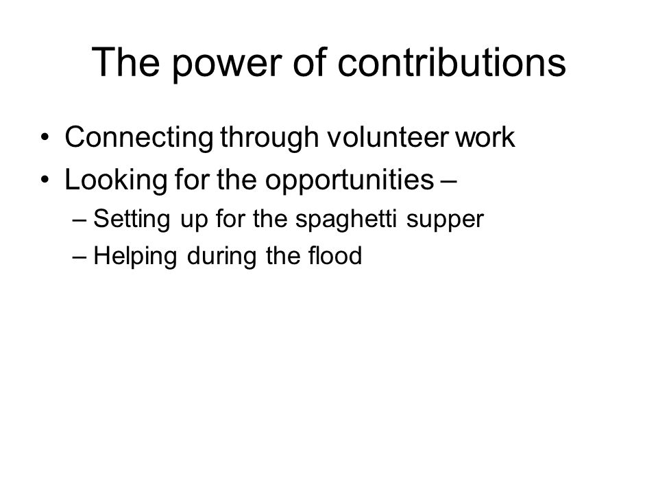 The power of contributions Connecting through volunteer work Looking for the opportunities – –Setting up for the spaghetti supper –Helping during the flood