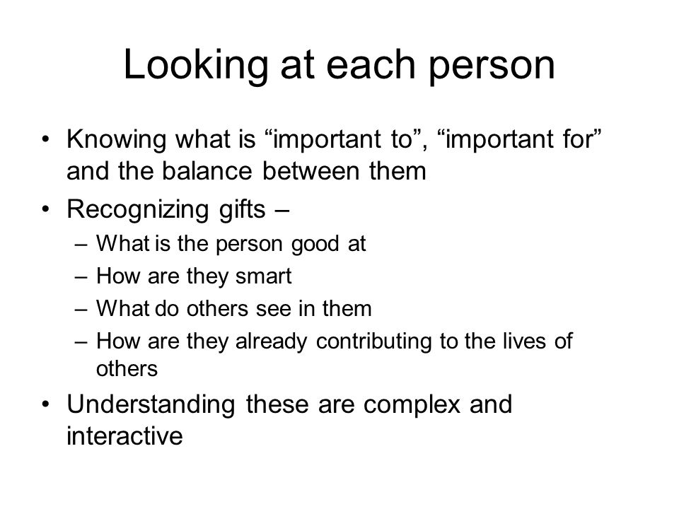 Looking at each person Knowing what is important to, important for and the balance between them Recognizing gifts – –What is the person good at –How are they smart –What do others see in them –How are they already contributing to the lives of others Understanding these are complex and interactive