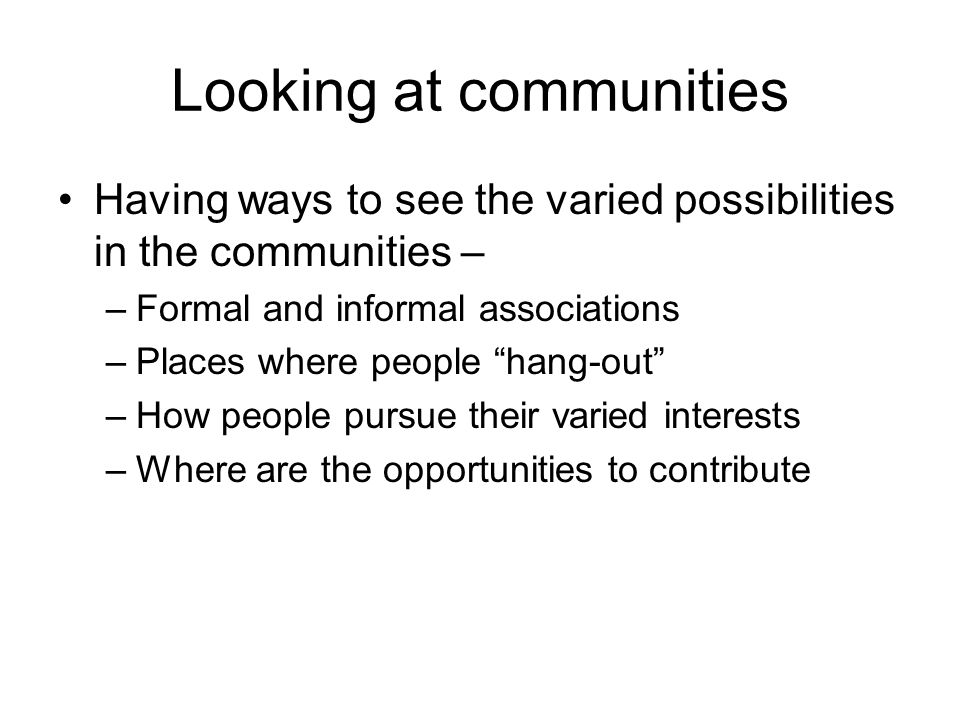 Looking at communities Having ways to see the varied possibilities in the communities – –Formal and informal associations –Places where people hang-out –How people pursue their varied interests –Where are the opportunities to contribute