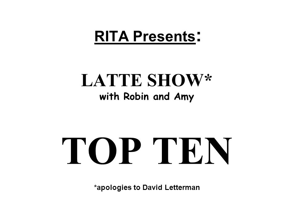 RITA Presents : LATTE SHOW* with Robin and Amy TOP TEN *apologies to David Letterman