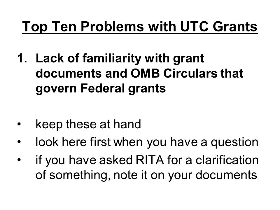 Top Ten Problems with UTC Grants 1.Lack of familiarity with grant documents and OMB Circulars that govern Federal grants keep these at hand look here first when you have a question if you have asked RITA for a clarification of something, note it on your documents