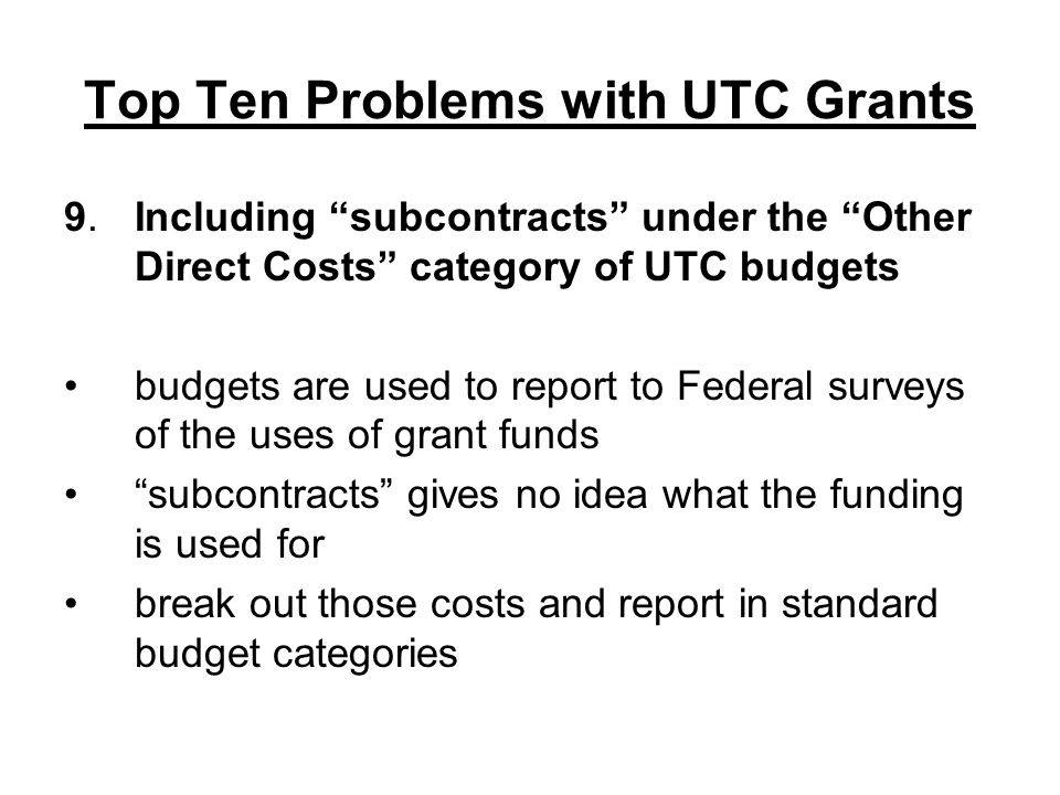 Top Ten Problems with UTC Grants 9.Including subcontracts under the Other Direct Costs category of UTC budgets budgets are used to report to Federal surveys of the uses of grant funds subcontracts gives no idea what the funding is used for break out those costs and report in standard budget categories