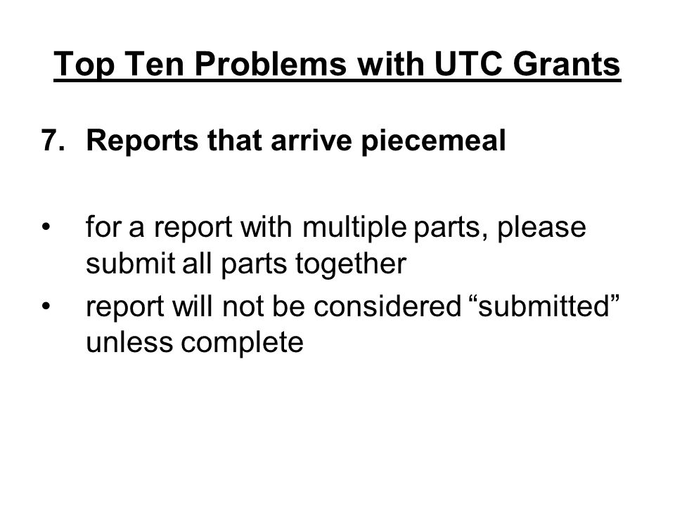 Top Ten Problems with UTC Grants 7.Reports that arrive piecemeal for a report with multiple parts, please submit all parts together report will not be considered submitted unless complete