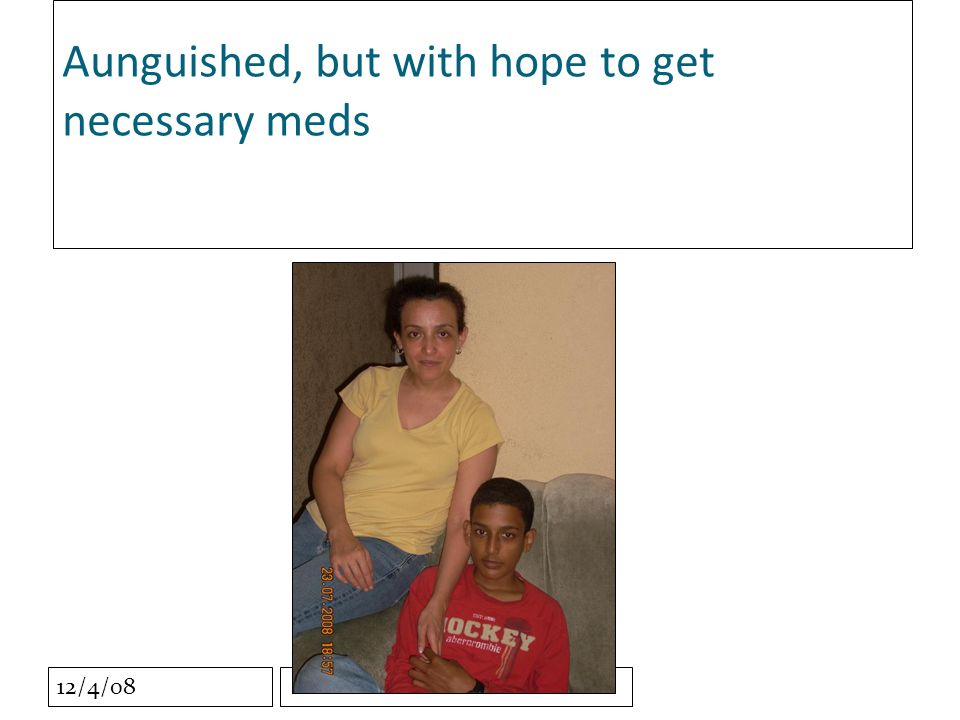 12/4/08 Aunguished, but with hope to get necessary meds