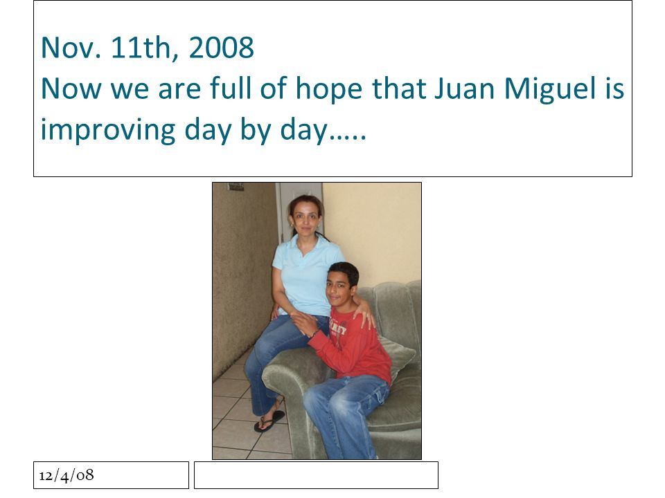 12/4/08 Nov. 11th, 2008 Now we are full of hope that Juan Miguel is improving day by day…..