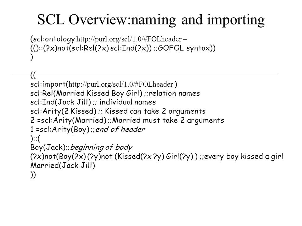 SCL Overview:naming and importing (scl:ontology   = (()::( x)not(scl:Rel( x) scl:Ind( x)) ;;GOFOL syntax)) ) (( scl:import(   ) scl:Rel(Married Kissed Boy Girl) ;;relation names scl:Ind(Jack Jill) ;; individual names scl:Arity(2 Kissed) ;; Kissed can take 2 arguments 2 =scl:Arity(Married) ;;Married must take 2 arguments 1 =scl:Arity(Boy) ;;end of header )::( Boy(Jack);;beginning of body ( x)not(Boy( x) ( y)not (Kissed( x y) Girl( y) ) ;;every boy kissed a girl Married(Jack Jill) ))