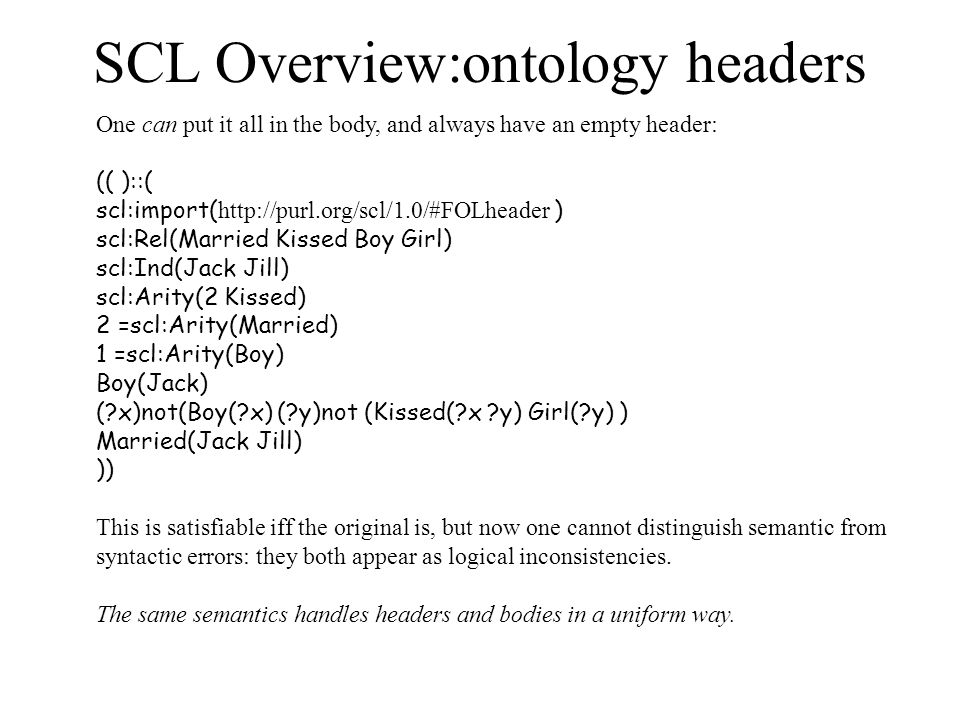 SCL Overview:ontology headers One can put it all in the body, and always have an empty header: (( )::( scl:import(   ) scl:Rel(Married Kissed Boy Girl) scl:Ind(Jack Jill) scl:Arity(2 Kissed) 2 =scl:Arity(Married) 1 =scl:Arity(Boy) Boy(Jack) ( x)not(Boy( x) ( y)not (Kissed( x y) Girl( y) ) Married(Jack Jill) )) This is satisfiable iff the original is, but now one cannot distinguish semantic from syntactic errors: they both appear as logical inconsistencies.