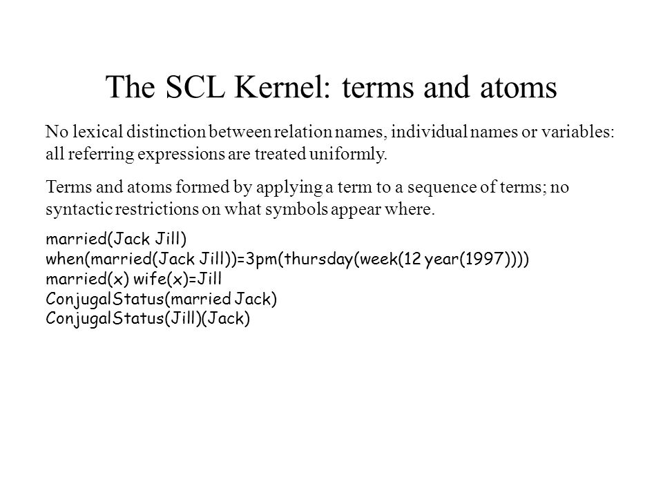 The SCL Kernel: terms and atoms No lexical distinction between relation names, individual names or variables: all referring expressions are treated uniformly.