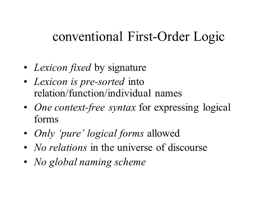 conventional First-Order Logic Lexicon fixed by signature Lexicon is pre-sorted into relation/function/individual names One context-free syntax for expressing logical forms Only pure logical forms allowed No relations in the universe of discourse No global naming scheme